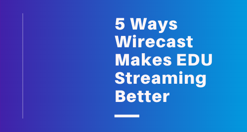 5 Ways Wirecast Makes Education Streaming Better